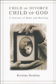 Child of Divorce, Child of God: A Journey of Hope and Healing  -              By: Kristine Steakley
