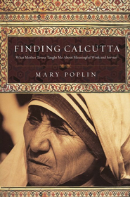 Finding Calcutta: What Mother Teresa Taught Me About Meaningful Work and Service  -     By: Mary Poplin