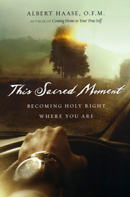 This Sacred Moment: Becoming Holy Right Where You Are  -     By: Albert Haase O.F.M.
