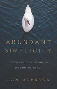 Abundant Simplicity: Discovering the Unhurried Rhythms of Grace  -     By: Jan Johnson