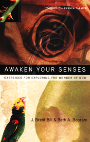 Awaken Your Senses: Exercises For Exploring the Wonder of God  -              By: J. Brent Bill & Beth A. Booram