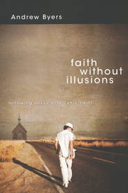 Faith Without Illusions: Following Jesus as a Cynic-Saint  -     By: Andrew Byers