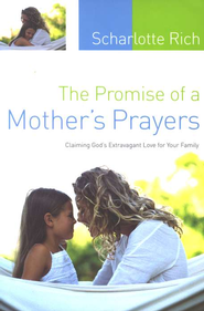 The Promise of a Mother's Prayers: Claiming God's Extravagant Love for Your Family  -              By: Scharlotte Rich