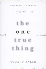 The One True Thing: What is Worthy of Your Lifelong Devotion?  -     By: Howard Baker