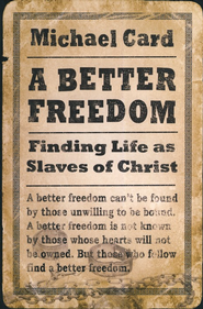 A Better Freedom: Finding Life as Slaves of Christ  -     By: Michael Card