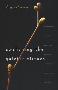Awakening the Quieter Virtues  -     By: Gregory Spencer