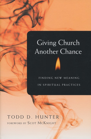 Giving Church Another Chance: Finding New Meaning in Spiritual Practices  -     By: Todd D. Hunter