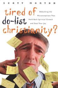Tired of Do-List Christianity?: Debunking the Misconceptions That Hold Back Real Spiritual Growth and Steal Your Joy  -     By: Scott Morton