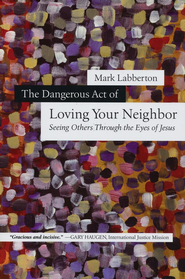 The Dangerous Act of Loving Your Neighbor: Seeing Others Through the Eyes of Jesus  -     By: Mark Labberton