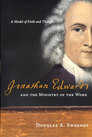 Jonathan Edwards and the Ministry of the Word: A Model of Faith and Thought  -     By: Douglas A. Sweeney