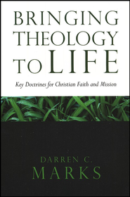 Bringing Theology to Life: Key Doctrines for Christian Faith and Mission  -     By: Darren C. Marks