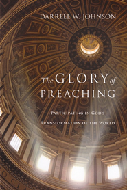 The Glory of Preaching: Participating in God's Transformation of the World  -     By: Darrell W. Johnson