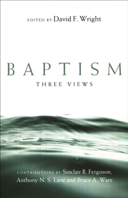 Baptism: Three Views  -     Edited By: David W. Wright     By: Anthony N.S. Lane, Sinclair B. Ferguson, Bruce A. Ware