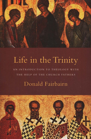 Life in the Trinity: An Introduction to Theology with the Help of the Church Fathers  -     By: Donald Fairbairn