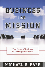 Business As Mission: The Power of Business in the Kingdom of God  -     By: Michael Baer