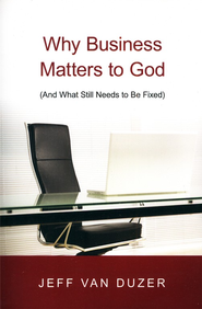 Why Business Matters to God: (And What Still Needs to Be Fixed)  -     By: Jeff Van Duzer