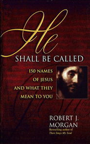 He Shall Be Called: 150 Names of Jesus and What They Mean to You - eBook  -     By: Robert J. Morgan