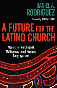 A Future for the Latino Church: Models for Multilingual, Multigenerational Hispanic Congregations  -              By: Daniel A. Rodriguez, Manuel Ortiz