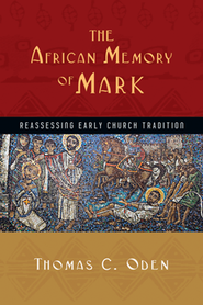 The African Memory of Mark: Reassessing Early Church Tradition  -              By: Thomas C. Oden
