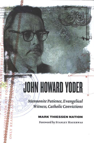John Howard Yoder: Mennonite Patience, Evangelical Witness, Catholic Convictions  -     By: Mark Thiessen Nation
