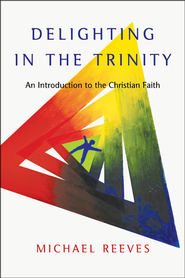 Delighting in the Trinity: An Introduction to the Christian Faith  -     By: Michael Reeves