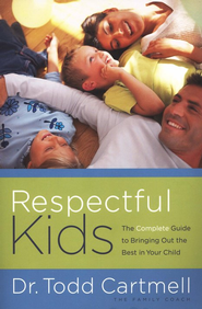 Respectful Kids: The Complete Guide to Bringing Out the Best in Your Child  -              By: Dr. Todd Cartmell