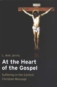 At the Heart of the Gospel: Suffering in the Earliest Christian Message  -     By: L. Ann Jervis