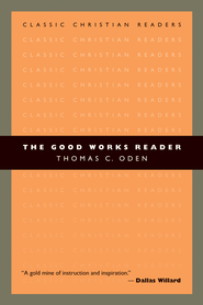 The Good Works Reader  -     By: Thomas C. Oden