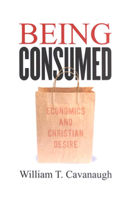 Being Consumed: Economics and Christian Desire  -     By: William T. Cavanaugh