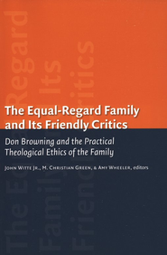 The Equal Regard Family and Its Friendly Critics: Don Browning and the Practical Theological Ethics of the Family  -     Edited By: John Witte Jr., Christian Green, Amy Wheeler