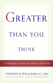 Greater Than You Think: A Theologian Answers the Atheists About God - eBook  -     By: Thomas D. Williams