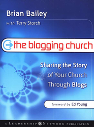 The Blogging Church: Sharing the Story of Your Church Through Blogs  -              By: Brian Bailey, Terry Storch