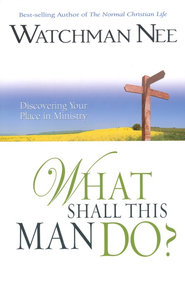 What Shall This Man Do? Discovering Your Place in Ministry  -              By: Watchman Nee
