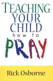 Teaching Your Child How to Pray  -     By: Rick Osborne