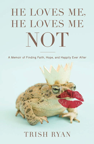 He Loves Me, He Loves Me Not: A Memoir of Finding Faith, Hope, and Happily Ever After - eBook  -     By: Trish Ryan