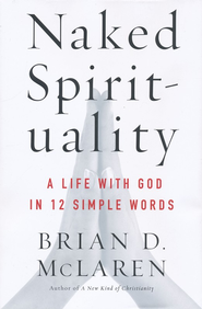 Naked Spirituality: A Life with God in 12 Simple Words   -     By: Brian D. McLaren