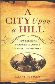 A City Upon a Hill: How the Sermon Changed the Course of American History  -              By: Larry Witham