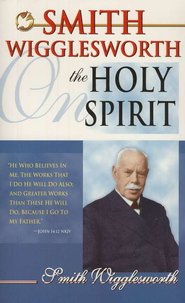 Smith Wigglesworth on the Holy Spirit   -     By: Smith Wigglesworth