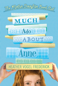 Mother-Daughter Book Club: Much Ado About Anne  -     By: Heather Vogel Frederick