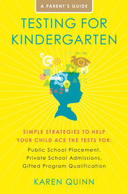Testing for Kindergarten: Simple Strategies to Help Your Child Ace the Tests for: Public School Placement, Private School Admissions, Gifted Program Qualification - eBook  -     By: Karen Quinn