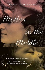 Mother in the Middle: A Biologist's Story of Caring for Parent and Child - eBook  -     By: Sybil Lockhart