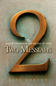 Two Messiahs: The Jesus of Christianity and the Jesus of Islam  -              By: Jeff Morton