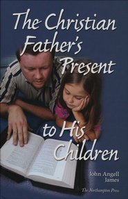 The Christian Father's Present to His Children   -     Edited By: Don Kistler     By: John James