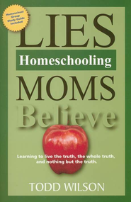 Lies Homeschooling Moms Believe: Learning to Live the Truth, the Whole Truth, and Nothing But the Truth  -              By: Todd Wilson