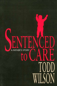 Sentenced to Care: A Father's Story  -              By: Todd Wilson