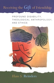 Receiving the Gift of Friendship: Profound Disability, Theological Anthropology and Ethics  -     By: Hans S. Reinders