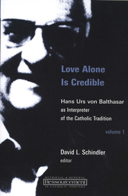Love Alone is Credible: Hans Urs von Balthasar as Interpreter of the Catholic Tradition, Vol 1  -     Edited By: David L. Schindler