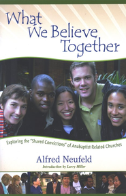 What We Believe Together: Exploring the Shared Convictions of Anabaptist-Related Churches  -              By: Alfred Neufeld