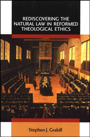 Rediscovering the Natural Law in Reformed Theological Ethics  -     By: Stephen J. Grabill