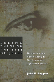 Seeing Through the Eyes of Jesus: His Revolutionary View of Reality and His Transcendent Significance for Faith  -     By: John F. Baggett